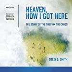 Heaven, How I Got Here: The Story of the Thief on the Cross | Colin S. Smith