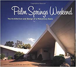 Palm Springs Weekend: The Architecture and Design of a Midcentury ...