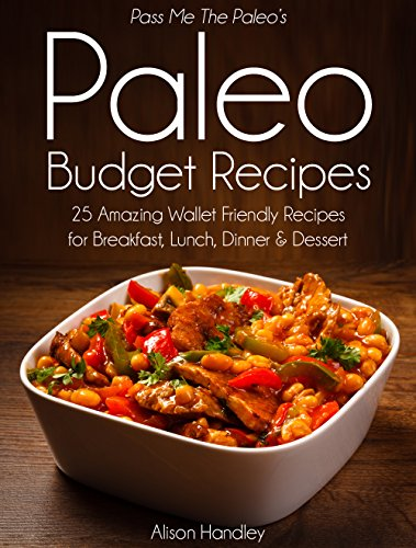 Pass Me The Paleo's Paleo Budget Recipes: 25 Amazing Wallet Friendly Recipes for Breakfast, Lunch, Dinner and Dessert! (Diet, Cookbook. Beginners, Athlete, ... free, low carb, low carbohydrate Book 1) by Alison Handley