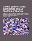 Adams' common sense instruction on gas tractor operation; a book for tractor operators who desire to know the most efficient methods of maintaining a tractor at its highest working power