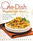 One-Dish Vegetarian Meals: 150 Easy, Wholesome, and Delicious Soups, Stews, Casseroles, Stir-Fries, Pastas, Rice Dishes, Chilis, and More