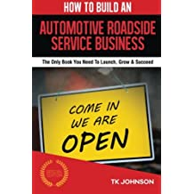 How To Build An Automotive Roadside Service BusinessE (Special Edition): The Only Book You Need To Launch, Grow & Succeed