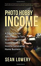 Photo Hobby Income: A Simple Guide About How To Turn Your Photography Hobby Into An Income Generating Home Business