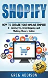 Shopify: How to Create Your Online Empire!- E-commerce, Dropshipping and Making Money Online (Shopify, Amazon FBA)