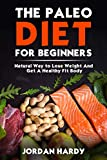 Paleo Diet: The Paleo Diet For Beginners: Natural Way to Lose Weight And Get A Healthy Fit Body (Paleo Diet Cookbook, Paleo Diet Recipes, Paleo Diet For Weight Loss, Paleo Diet For Beginners)