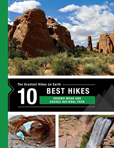 The 10 Best Hikes around Moab, including Arches National Park (The Greatest Hikes on Earth Book 12) (Best Hikes In Arches National Park)
