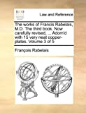 The Works of Francis Rabelais, M D the Third Book Now Carefully Revised, Adorn'D with 15 Very Neat Copper-Plates, Francois Rabelais, 1170624529