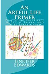 An Artful Life Primer: Practicing Creativity to See, to Listen, and to be Transformed Paperback