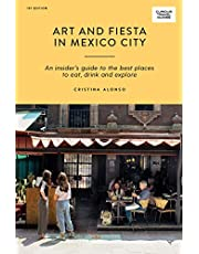 Art and Fiesta in Mexico City: An Insider's Guide to the Best Places to Eat, Drink and Explore