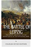 The Battle of Leipzig: The History and Legacy of the Biggest Battle of the Napoleonic Wars