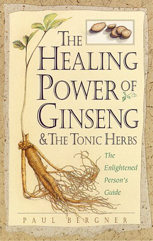 The Healing Power of Ginseng & the Tonic Herbs: The Enlightened Person's Guide