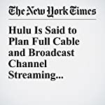 Hulu Is Said to Plan Full Cable and Broadcast Channel Streaming | Emily Steel,Brooks Barnes