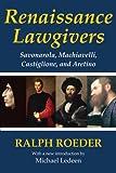 Renaissance Lawgivers : Savonarola, Machiavelli, Castiglione, and Aretino, Roeder, Ralph and Ledeen, Michael, 1412818249
