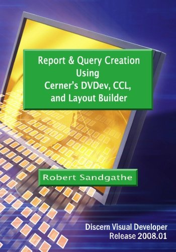 Report & Query Creation Using Cerner's DVDev, CCL and Layout Builder: Discern Visual Developer Release 2008.01