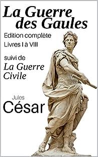La guerre des Gaules (Edition complète livres I à VIII) suivi de la Guerre Civile par Jules César