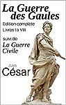 La guerre des Gaules (Edition complète livres I à VIII) suivi de la Guerre Civile par César