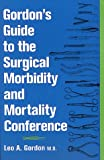 Gordon's Guide to the Surgical Morbidity and Mortality Conference, Gordon, Leo A., 1560531037