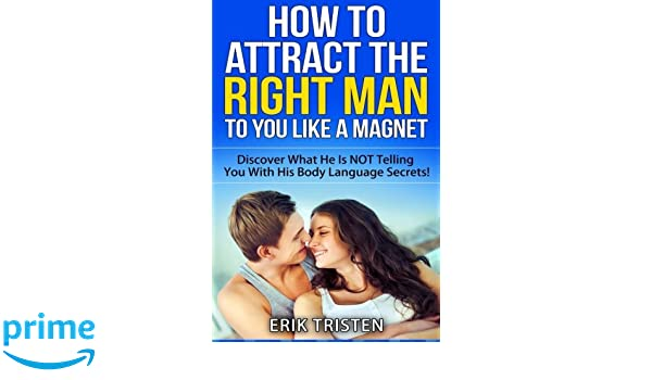How To Attract The Right Man To You   Like a Magnet!: Discover What