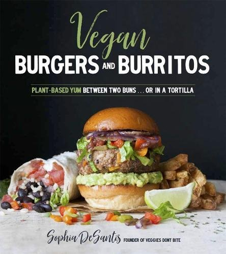 Vegan Burgers & Burritos: Easy and Delicious Whole Food Recipes for the Everyday Cook by Sophia DeSantis
