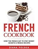 French Cookbook: How the French Eat to Stay Skinny Secrets and French Recipes (Healthy French Cookbook) (Volume 2)