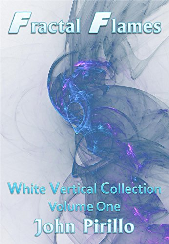 Take Heart Collection (Fractal Flames White Vertical Collection Volume One: Amazing images that stun the heart, mind and soul and take us where we've never gone before in the world of light and color.)