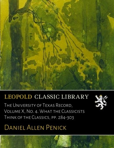 Download The University of Texas Record, Volume X, No. 4. What the Classicists Think of the Classics, pp. 284-303 pdf epub