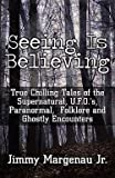 Seeing Is Believing : True Chilling Tales of the Supernatural, U.F.O.'s, Paranormal, Folklore and Ghostly Encounters (Paperback)--by Jimmy Margenau Jr [2011 Edition]