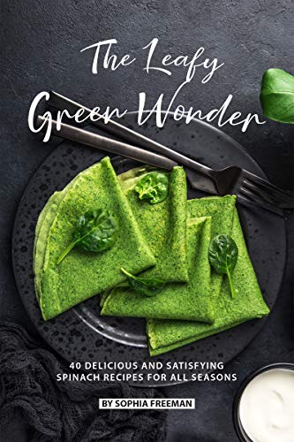 The Leafy Green Wonder: 40 Delicious and Satisfying Spinach Recipes For All Seasons by Sophia Freeman