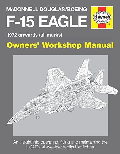 Boeing Eagle F15 - McDonnell Douglas/Boeing F-15 Eagle Manual: 1972 onwards (all marks) (Haynes Owners Workshop Manual)