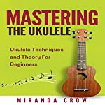 Mastering the Ukulele: Ukulele Techniques and Theory for Beginners - Second Edition: Ukulele Theory, Ukulele Songbook, Book 1 | Miranda Crow