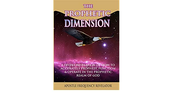 THE PROPHETIC DIMENSION: A Divine Revelation Of How To
