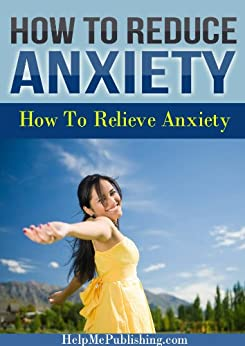 How To Reduce Anxiety - How To Relieve Anxiety by [HelpMePublishing.com]