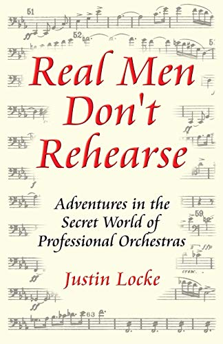 Real Men Don't Rehearse: Adventures in the Secret World of Professional Orchestras ()