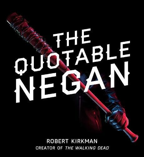 The Quotable Negan  Warped Witticisms And Obscene Observations From The Walking Deads Most Iconic Villain