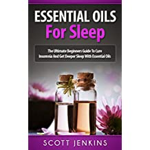 ESSENTIAL OILS FOR SLEEP: The Ultimate Beginners Guide To Cure Insomnia And Get Deeper Sleep With Essential Oils (Soap Making, Bath Bombs, Coconut Oil, ... Lavender Oil, Coconut Oil, Tea Tree Oil)