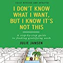 I Don't Know What I Want, But I Know It's Not This: A Step-by-Step Guide to Finding Gratifying Work Audiobook by Julie Jansen Narrated by Margaret Strom