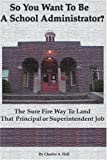 So You Want to Be a School Administrator?, Charles A. Hall, 0595091490