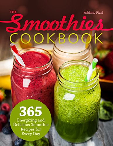 The Smoothies Cookbook: 365 Energizing and Delicious Smoothie Recipes for Every Day by Adriano Rizzi