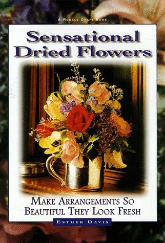 Sensational Dried Flowers: Arrangements So Beautiful They Look Fresh (Flower Arrangements Beautiful)