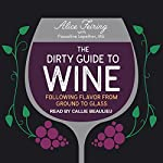 The Dirty Guide to Wine: Following Flavor from Ground to Glass | Alice Feiring,Pascaline Lepeltier