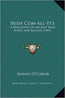 Book Irish Com-All-Ye's: A Repository of Ancient Irish Songs and Ballads (1901)
