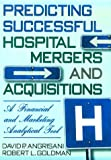 Predicting Successful Hospital Mergers and Acquisitions : A Financial and Marketing Analytical Tool, Angrisani, David P. and Goldman, Robert L., 0789001829