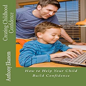 Creating Childhood Confidence: How to Help Your Child Build Confidence Audiobook