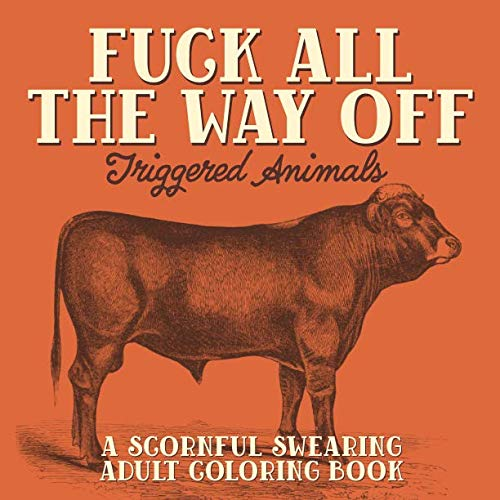 Fuck All The Way Off: Triggered Animals: A Scornful Swearing Adult Coloring Book