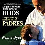 Lo que todo padre desea para sus hijos: Lo que todo hijo necesita de sus padres | Wayne W. Dyer