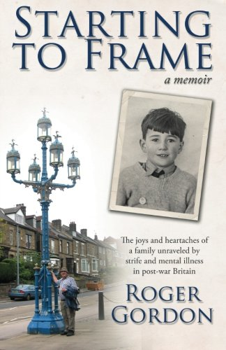 Starting to Frame-a memoir: The joys and heartaches of a family unraveled by strife and mental illness in post-war Britain pdf epub