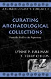 Curating Archaeological Collections: From the Field to the Repository (Archaeologist's Toolkit) by Sullivan, Lynne P., Childs, S. Terry published by AltaMira Press,U.S. (2003)