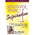 Discover Your Inspiration: Real Stories by Real People to Inspire and Ignite Your Soul