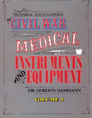 Pictorial Encyclopedia of Civil War Medical Instruments and Equipment, Vol. 1 (Civil War Equipment)
