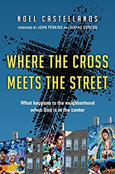 Where the Cross Meets the Street: What Happens to the Neighborhood When God Is at the Center by [Castellanos, Noel]